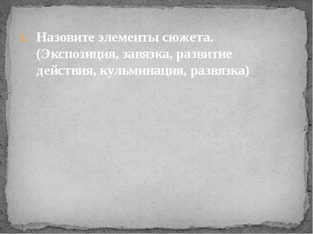 Назовите элементы сюжета. (Экспозиция, завязка, развитие действия, кульминаци...