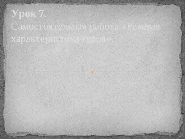 Урок 7. Самостоятельная работа «Речевая характеристика героя».