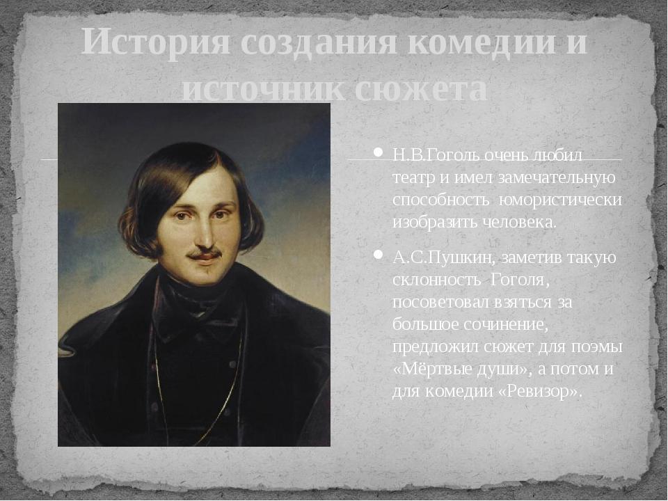 История создания комедии и источник сюжета Н.В.Гоголь очень любил театр и им...
