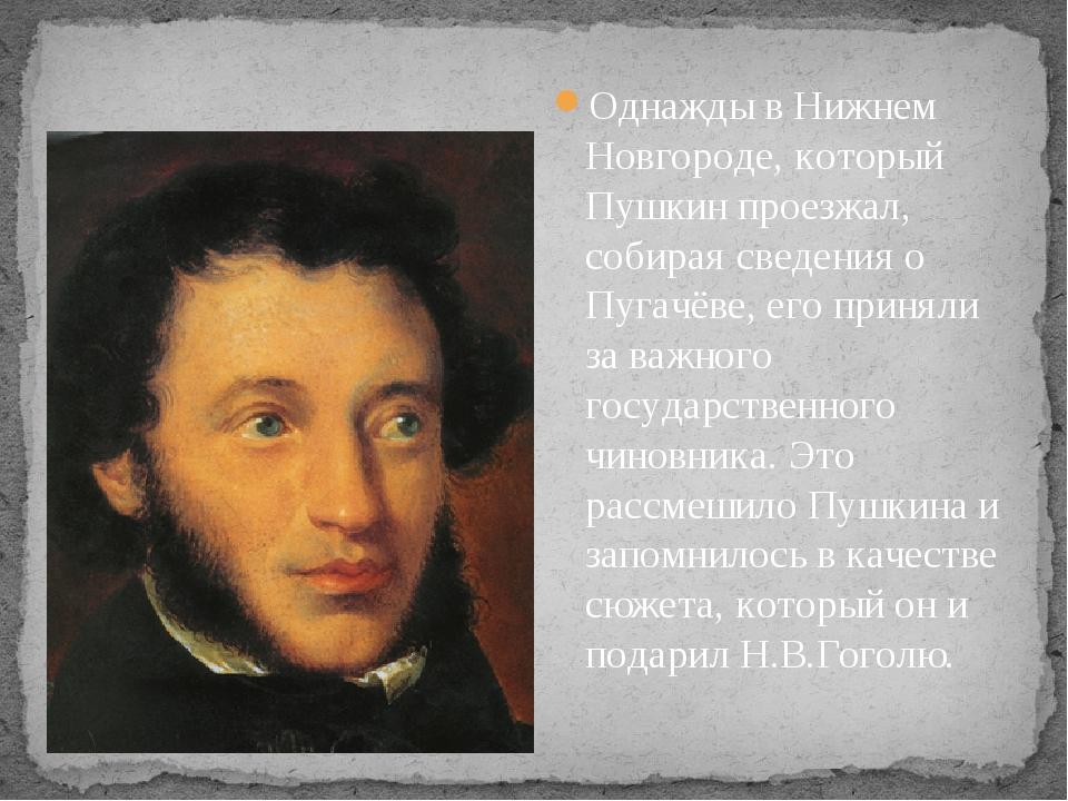Однажды в Нижнем Новгороде, который Пушкин проезжал, собирая сведения о Пуга...