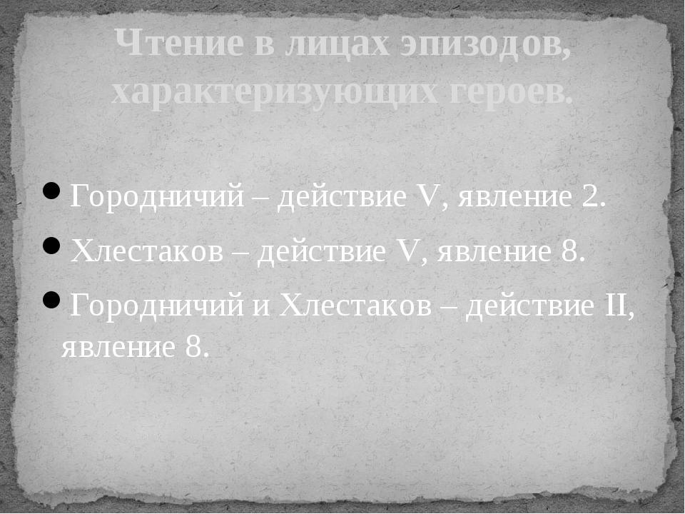 Городничий – действие V, явление 2. Хлестаков – действие V, явление 8. Город...
