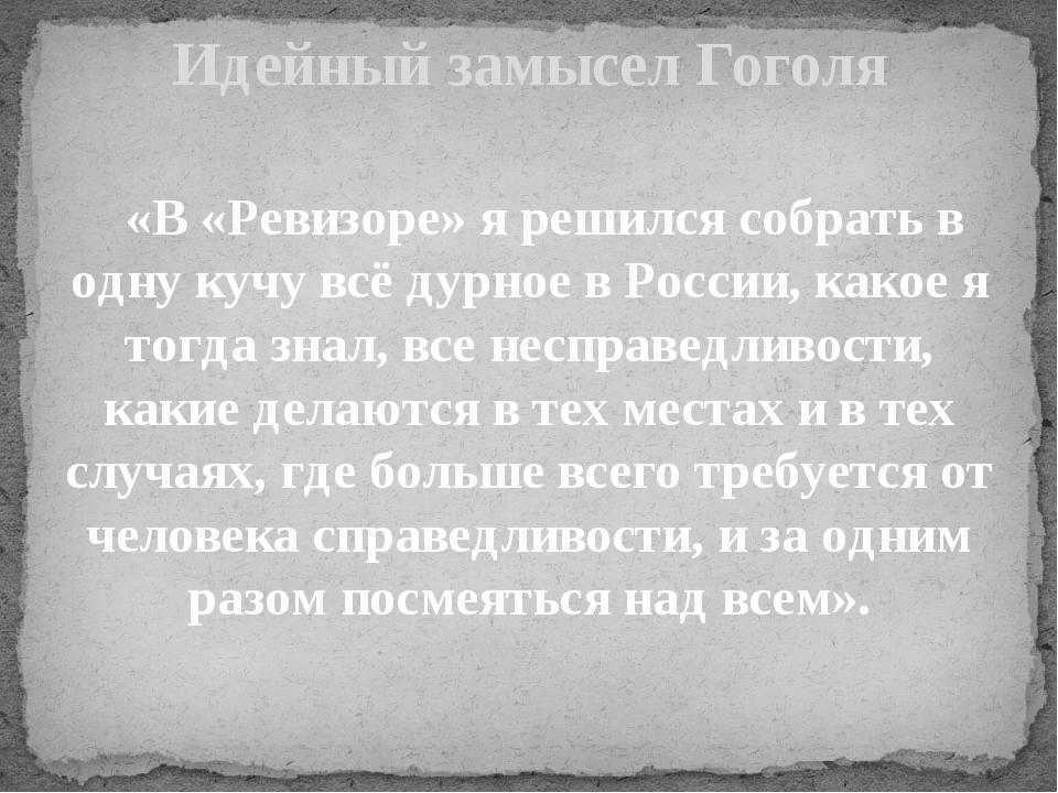 «В «Ревизоре» я решился собрать в одну кучу всё дурное в России, какое я тог...