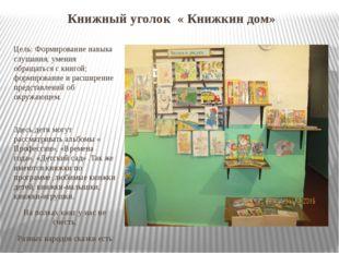 Книжный уголок « Книжкин дом» Цель: Формирование навыка слушания, умения обра