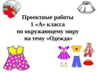 Проектные работы 1 «А» класса по окружающему миру на тему «Одежда»