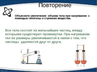 Повторение Объясните увеличение объема тела при нагревании с помощью гипотезы