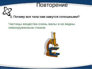 Повторение Частицы вещества очень малы и не видны невооруженным глазом. 3. По