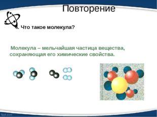 Повторение 4. Что такое молекула? Молекула – мельчайшая частица вещества, сох