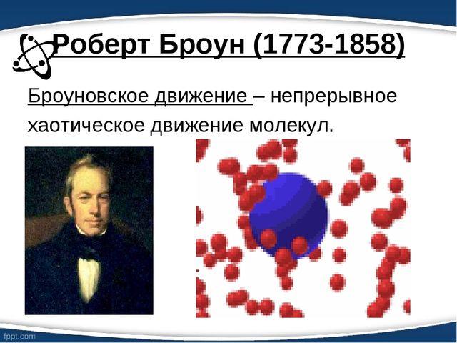 Роберт Броун (1773-1858) Броуновское движение – непрерывное хаотическое движе...