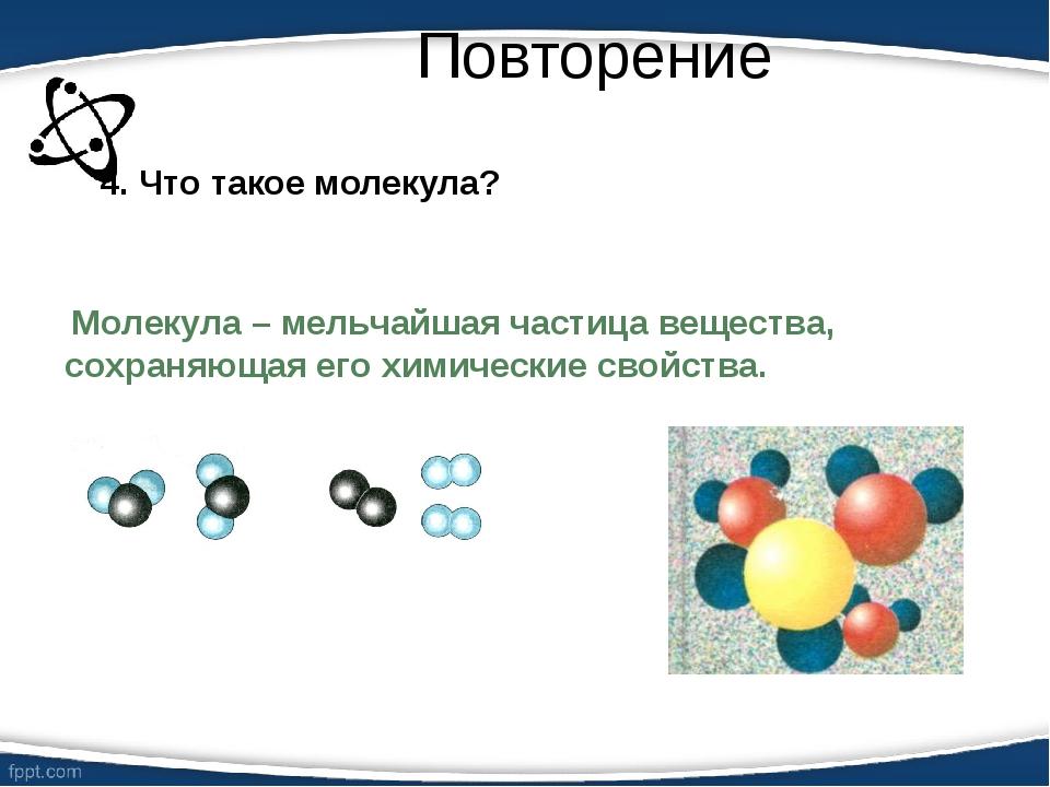 Повторение 4. Что такое молекула? Молекула – мельчайшая частица вещества, сох...