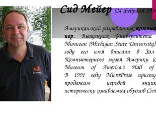 Сид Мейер (24 февраля 1954, Детройт) Американский разработчиккомпьютерных иг