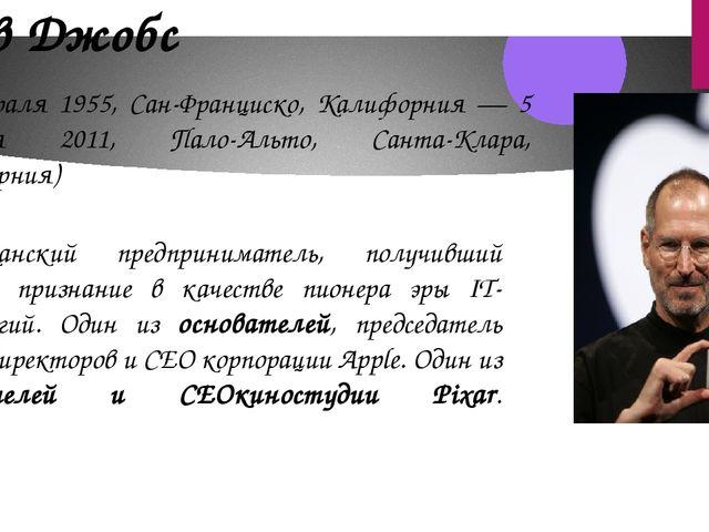 Стив Джобс (24 февраля 1955, Сан-Франциско, Калифорния — 5 октября 2011, Пало...