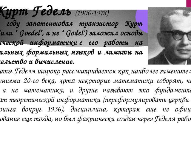 Курт Гедель (1906-1978) В 1931 году запатентовал транзистор Курт Гедель (или...