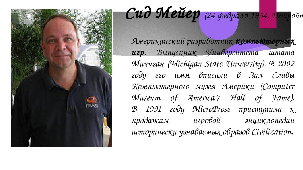 Сид Мейер (24 февраля 1954, Детройт) Американский разработчиккомпьютерных иг...