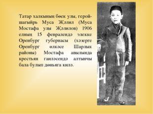 Татар халкының бөек улы, герой-шагыйрь Муса Җәлил (Муса Мостафа улы Җәлилов)