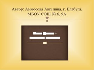 Автор: Аммосова Ангелина, г. Елабуга, МБОУ СОШ № 6, 9А 
