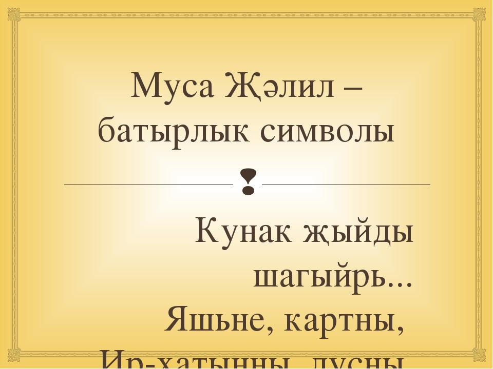 Муса Җәлил – батырлык символы Кунак җыйды шагыйрь... Яшьне, картны, Ир-хатын...