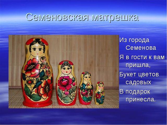 Семеновская матрешка Из города Семенова Я в гости к вам пришла, Букет цветов...