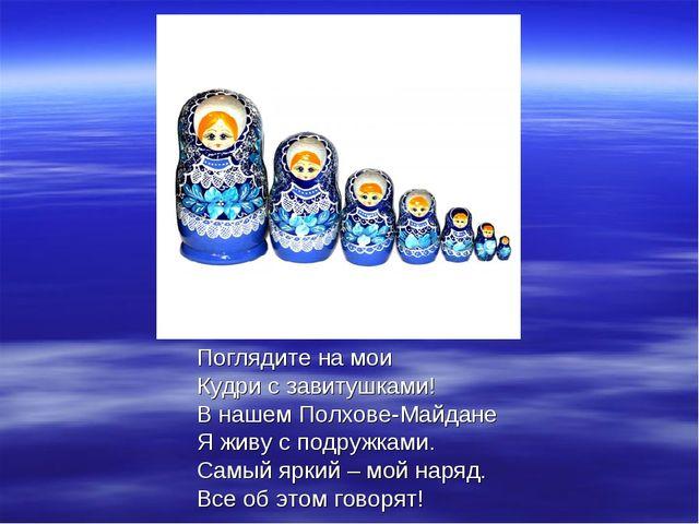 Поглядите на мои Кудри с завитушками! В нашем Полхове-Майдане Я живу с подруж...