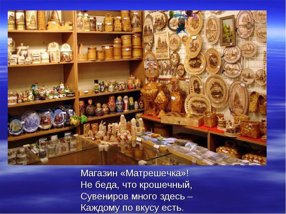 Магазин «Матрешечка»! Не беда, что крошечный, Сувениров много здесь – Каждому...