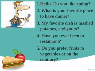 1.Hello. Do you like eating? 2. What is your favorite place to have dinner? 3
