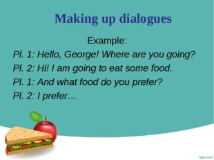 Making up dialogues Example: Pl. 1: Hello, George! Where are you going? Pl. 2
