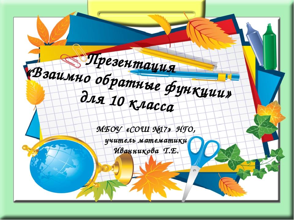 Презентация «Взаимно обратные функции» для 10 класса МБОУ «СОШ №17» НГО, учи...