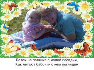 Летом на полянке с мамой посидим, Как летают бабочки с нею поглядим