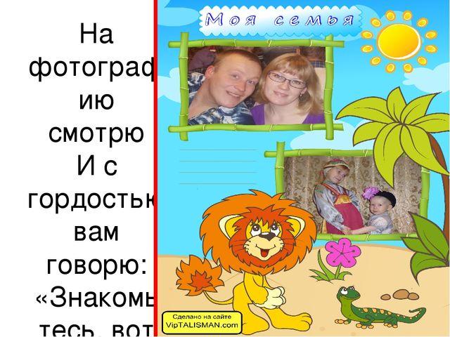 На фотографию смотрю И с гордостью вам говорю: «Знакомьтесь, вот моя семья. З...