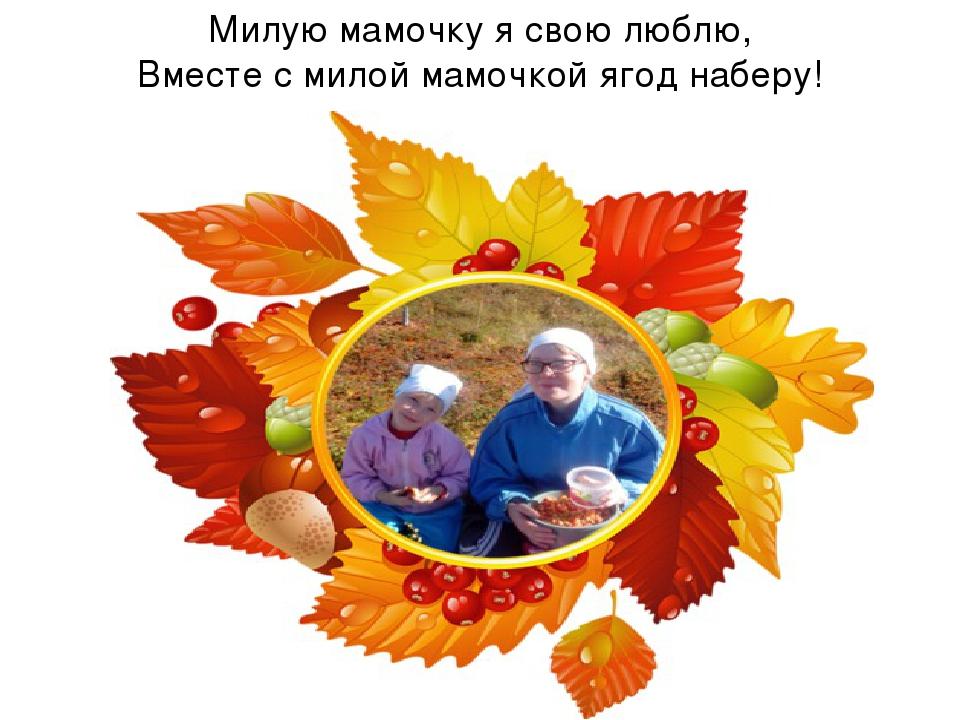 Милую мамочку я свою люблю, Вместе с милой мамочкой ягод наберу!
