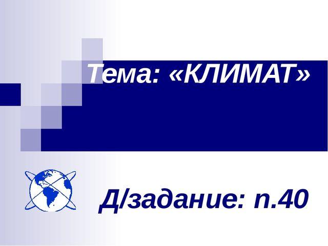 Д/задание: п.40 Тема: «КЛИМАТ»