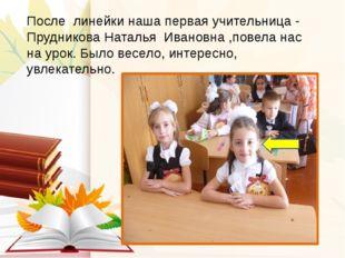 После линейки наша первая учительница - Прудникова Наталья Ивановна ,повела н