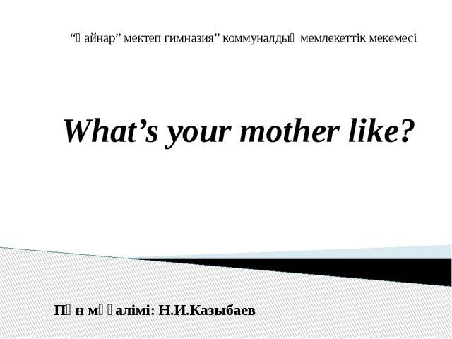 "What's your mother like? ""Қайнар"" мектеп гимназия"" коммуналдық мемлекеттік ме..."