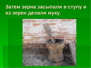 Затем зерна засыпали в ступу и из зерен делали муку.