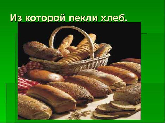 Из которой пекли хлеб.