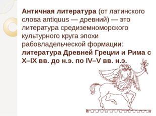 Античная литература(от латинского слова antiquus — древний) — это литература