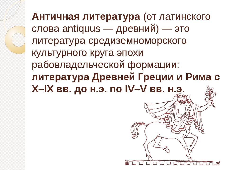 Античная литература(от латинского слова antiquus — древний) — это литература...