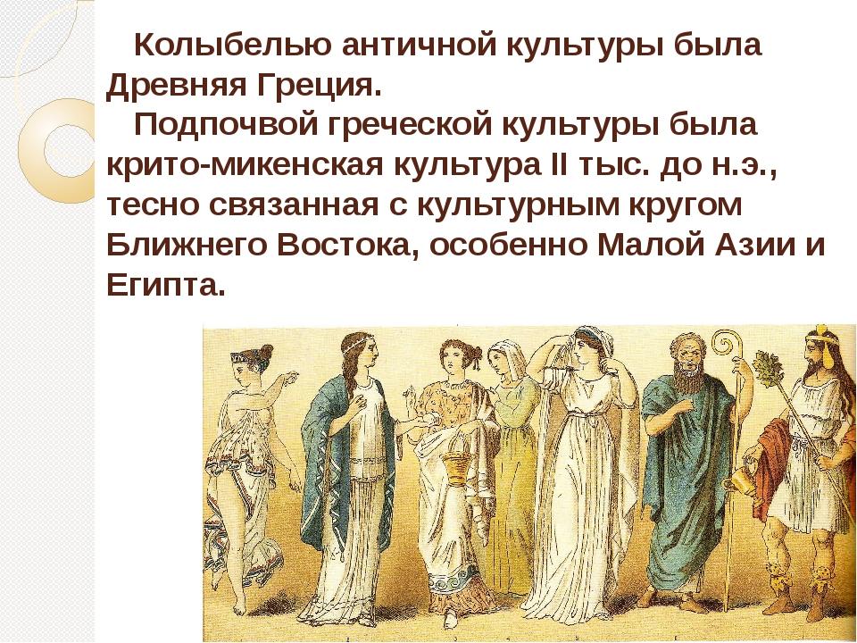 Колыбелью античной культуры была Древняя Греция. Подпочвой греческой культур...