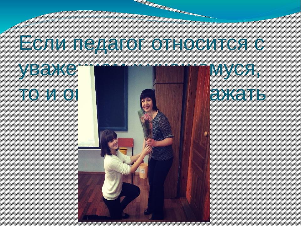 Если педагог относится с уважением к учащемуся, то и он будет его уважать