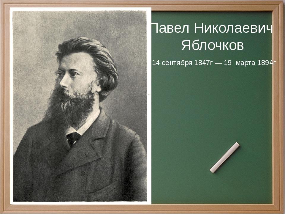 Павел Николаевич Яблочков 14сентября1847г—19марта1894г
