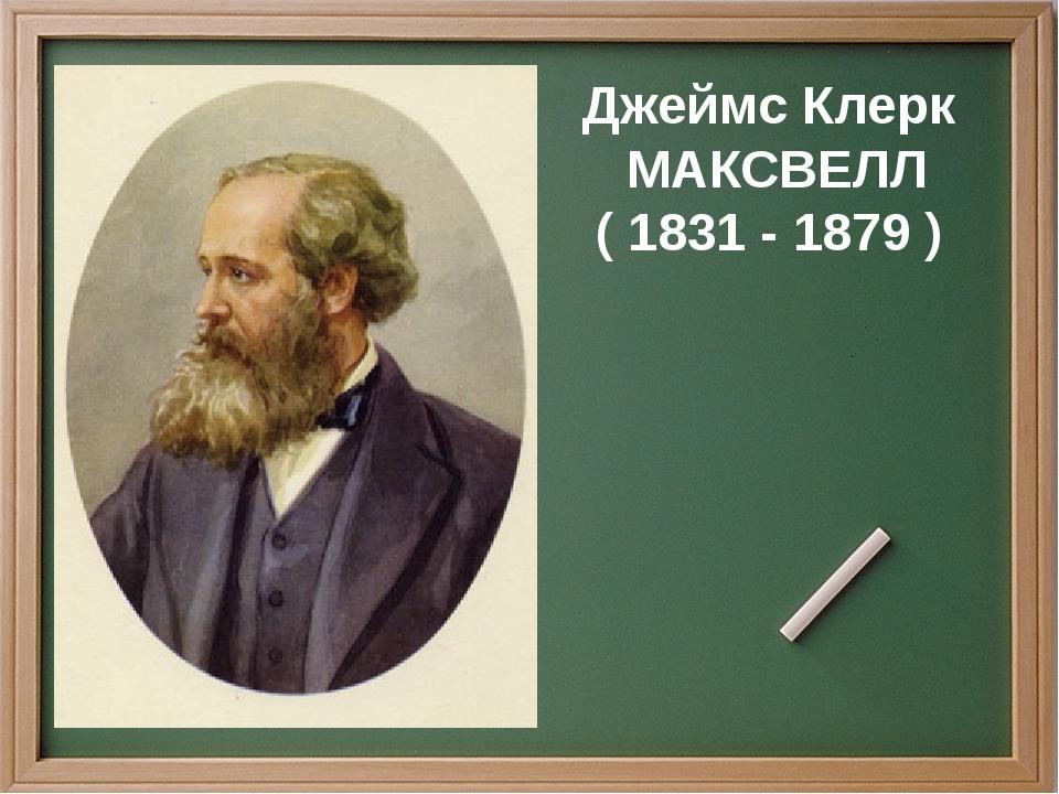 Джеймс Клерк МАКСВЕЛЛ ( 1831 - 1879 )
