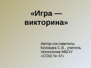 «Игра — викторина» Автор-составитель: Колошва С.В., учитель технологии МБОУ «