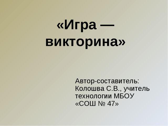 «Игра — викторина» Автор-составитель: Колошва С.В., учитель технологии МБОУ «...