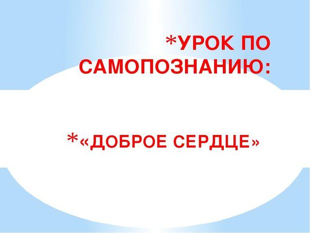 «ДОБРОЕ СЕРДЦЕ» УРОК ПО САМОПОЗНАНИЮ:
