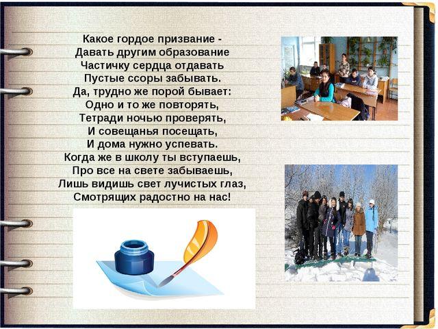 Какое гордое призвание - Давать другим образование Частичку сердца отдавать П...