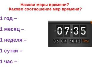 Назови меры времени? Каково соотношение мер времени? 1 год – 1 месяц – 1 неде