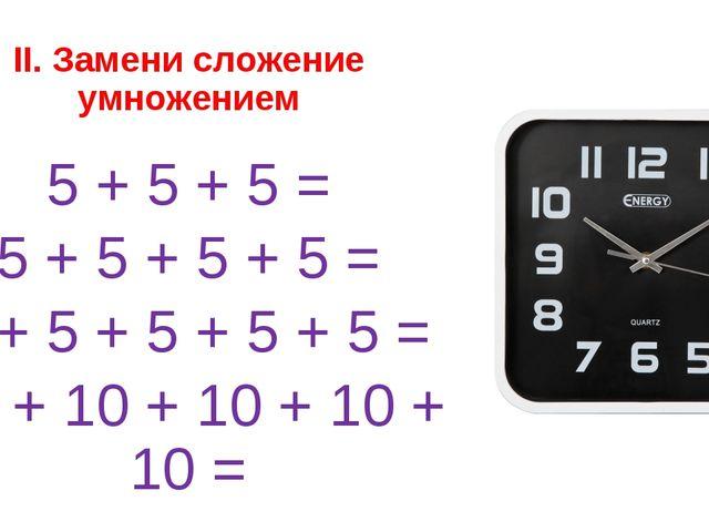 II. Замени сложение умножением 5 + 5 + 5 = 5 + 5 + 5 + 5 = 5 + 5 + 5 + 5 + 5...