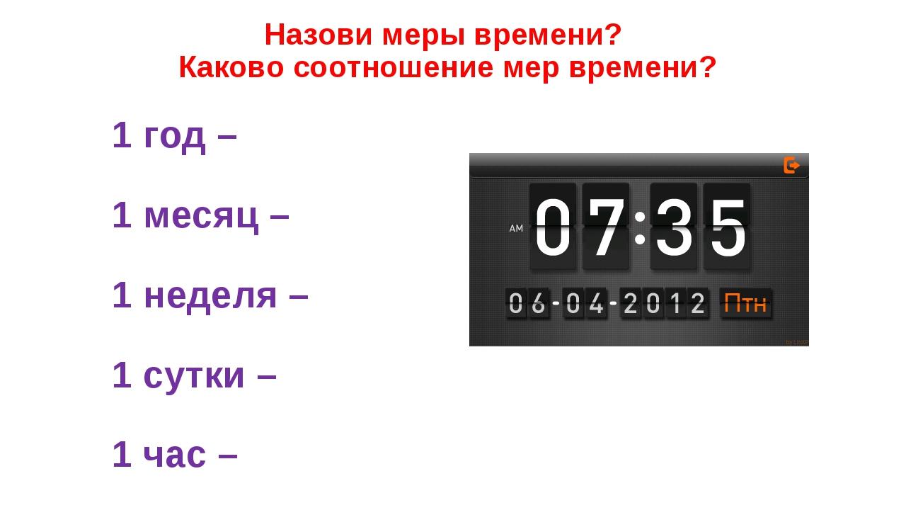 Назови меры времени? Каково соотношение мер времени? 1 год – 1 месяц – 1 неде...