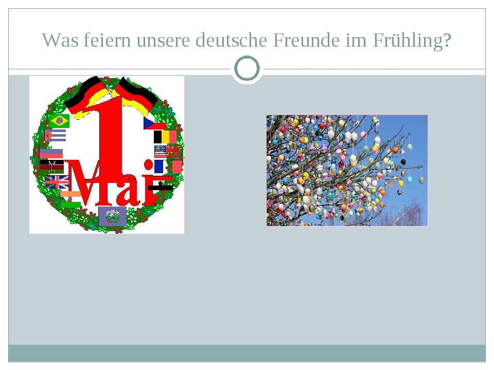 Was feiern unsere deutsche Freunde im Frühling?