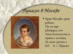 Пушкин в Москве Края Москвы, края родные, Где на заре цветущих лет Часы бе