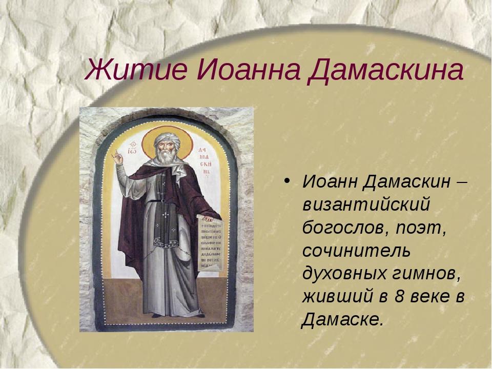 Житие Иоанна Дамаскина Иоанн Дамаскин – византийский богослов, поэт, сочините...